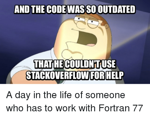 fortran: AND THE CODE WAS SO OUTDATED  THATHE COULDNTUSE  STACKOVERFLOW FOR HELP A day in the life of someone who has to work with Fortran 77