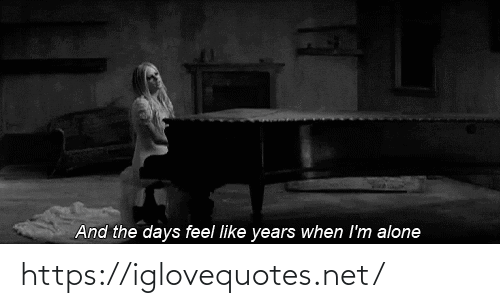 When Im: And the days feel like years when I'm alone https://iglovequotes.net/