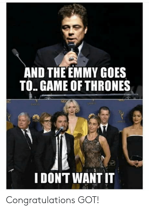 Of Thrones: AND THE EMMY GOES  TO. GAME OF THRONES  NEC  I DONT WANT IT Congratulations GOT!
