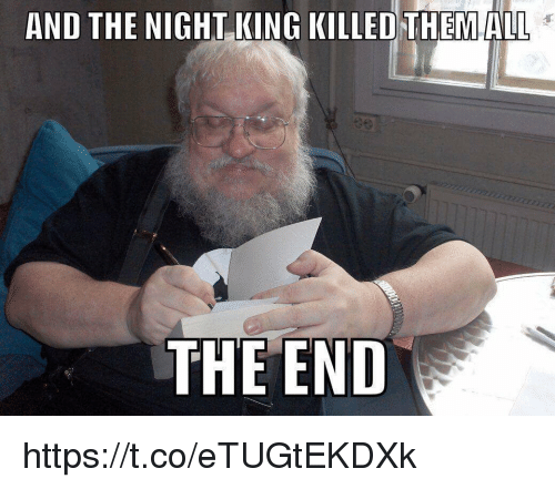 Memes, 🤖, and King: AND THE NIGHT KING KILLED THEMALL  THE END https://t.co/eTUGtEKDXk