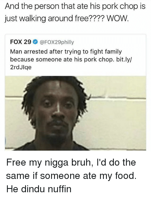 Porke: And the person that ate his pork chop is  just walking around free?  WOW.  FOX 29  @FOX29philly  Man arrested after trying to fight family  because someone ate his pork chop. bit.ly/  2rdJlge Free my nigga bruh, I'd do the same if someone ate my food. He dindu nuffin