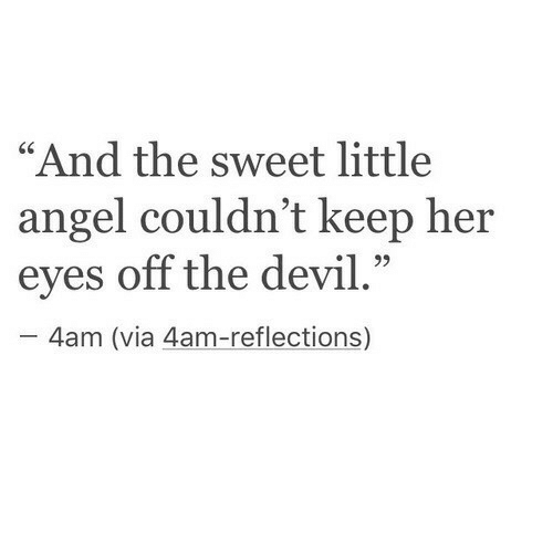 "Devil, Angel, and Her: ""And the sweet little  angel couldn't keep her  eyes off the devil.""  - 4am (via 4am-reflections)"