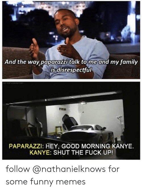 paparazzi: And the way paparazzi talk to me and my family  is disrespectful  PAPARAZZI: HEY, GOOD MORNING KANYE.  KANYE: SHUT THE FUCK UP! follow @nathanielknows for some funny memes
