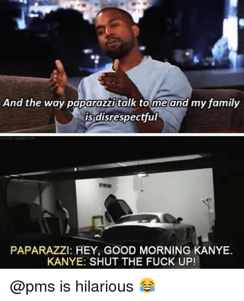 paparazzi: And the way paparazzi talk tome and my family  is disrespectful  PAPARAZZI: HEY, GOOD MORNING KANYE.  KANYE: SHUT THE FUCK UP! @pms is hilarious 😂