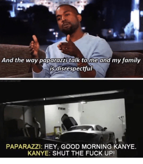 paparazzi: And the way paparazzi talk tome and my family  is disrespectful  PAPARAZZI: HEY, GOOD MORNING KANYE  KANYE: SHUT THE FUCK UP!