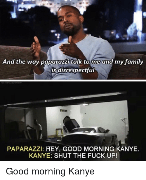 paparazzi: And the way paparazzi talk tome and my family  is disrespectful  PAPARAZZI: HEY, GOOD MORNING KANYE.  KANYE: SHUT THE FUCK UP! Good morning Kanye
