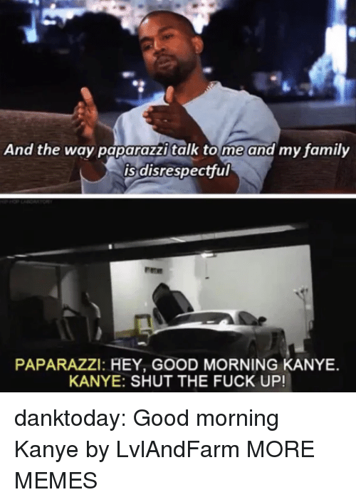 paparazzi: And the way paparazzi talk tome and my family  is disrespectful  PAPARAZZI: HEY, GOOD MORNING KANYE  KANYE: SHUT THE FUCK UP! danktoday:  Good morning Kanye by LvlAndFarm MORE MEMES