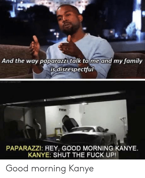 paparazzi: And the way paparazzi talk tome and my family  is disrespectful  PAPARAZZI: HEY, GOOD MORNING KANYE  KANYE: SHUT THE FUCK UP! Good morning Kanye