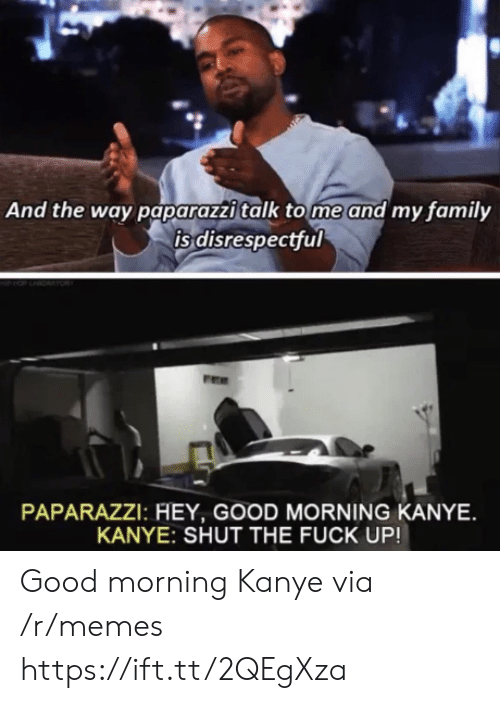 paparazzi: And the way paparazzi talk tome and my family  is disrespectful  PAPARAZZI: HEY, GOOD MORNING KANYE  KANYE: SHUT THE FUCK UP! Good morning Kanye via /r/memes https://ift.tt/2QEgXza