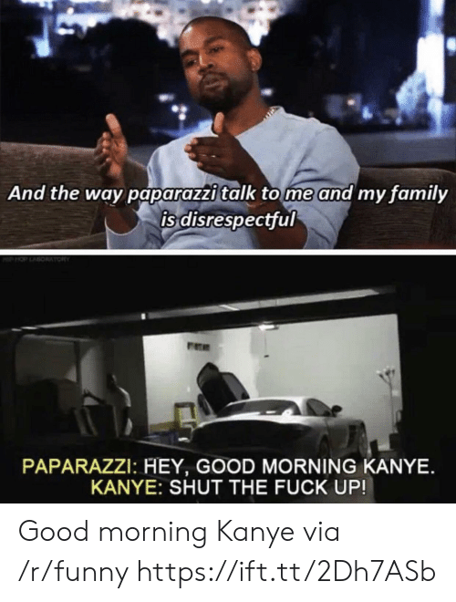 paparazzi: And the way paparazzi talk tome and my family  is disrespectful  PAPARAZZI: HEY, GOOD MORNING KANYE.  KANYE: SHUT THE FUCK UP! Good morning Kanye via /r/funny https://ift.tt/2Dh7ASb
