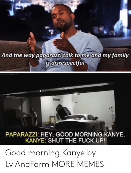 paparazzi: And the way paparazzi talk tome and my family  is disrespectful  PAPARAZZI: HEY, GOOD MORNING KANYE  KANYE: SHUT THE FUCK UP! Good morning Kanye by LvlAndFarm MORE MEMES