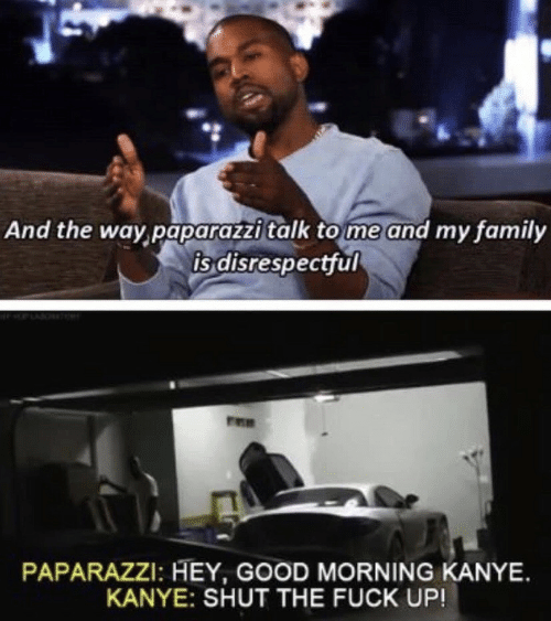 paparazzi: And the way paparazzitalk to me and my family  is disrespectful  PAPARAZZI: HEY, GOOD MORNING KANYE.  KANYE: SHUT THE FUCK UP!