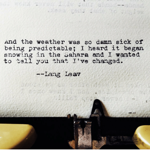 Ive Changed: And the weather was so damn sick of  being predictable; I heard it began  snowing in the Sahara and I wanted  to tell you that I've changed.  --Lang Leav