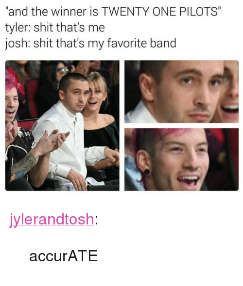 "The Winner Is: ""and the winner is TWENTY ONE PILOTS""  tyler: shit that's me  josh: shit that's my favorite band <p><a href=""http://jylerandtosh.tumblr.com/post/153456102256/accurate"" class=""tumblr_blog"" target=""_blank"">jylerandtosh</a>:</p>  <blockquote><p>accurATE</p></blockquote>"