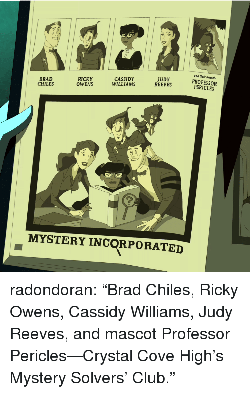 "Club, Target, and Tumblr: and their mascot  CASSIDY  WILLIAMS  JUDY  REEVES  BRAD  RICKY  CHILES OWNSSREEVESOFESSOR  PERICLES  MYSTERY INCORPORATED radondoran:  ""Brad Chiles, Ricky Owens, Cassidy Williams, Judy Reeves, and mascot Professor Pericles—Crystal Cove High's Mystery Solvers' Club."""
