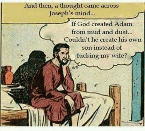 dust: And then, a thought came across  Joseph's mind..  If God created Adam  from mud and dust...  Couldn't he create his own  son instead of  fucking my wife?