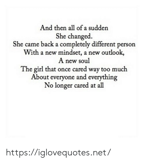 Too Much, Girl, and Outlook: And then all of a sudden  She changed  She came back a completely different person  With a new mindset, a new outlook  A new soul  The girl that once cared way too much  About everyone and everything  No longer cared at all https://iglovequotes.net/