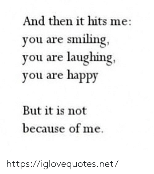 Hits: And then it hits me  you are smiling,  you are laughing  you are happy  But it is not  because of me https://iglovequotes.net/
