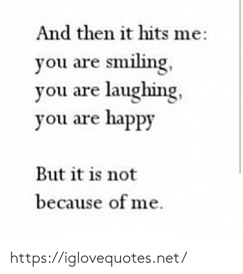 Because Of: And then it hits me:  you are smiling,  you are laughing,  you are happy  But it is not  because of me. https://iglovequotes.net/