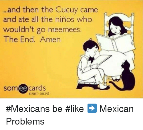 Mexican Be Like: and then the Cucuy came  and ate all the ninos who  wouldn't go meemees.  The End. Amen  somee cards  user card #Mexicans be #like ➡ Mexican Problems