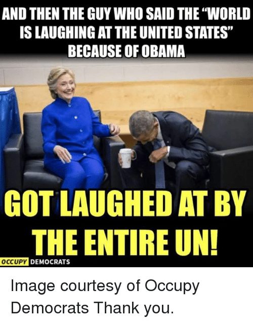 """Obama, Thank You, and Image: AND THEN THE GUY WHO SAID THE """"WORLD  IS LAUGHING AT THE UNITED STATES""""  BECAUSE OF OBAMA  GOT LAUGHED AT BY  THE ENTIRE UN!  OCcUpy DEMOCRATS Image courtesy of Occupy Democrats  Thank you."""