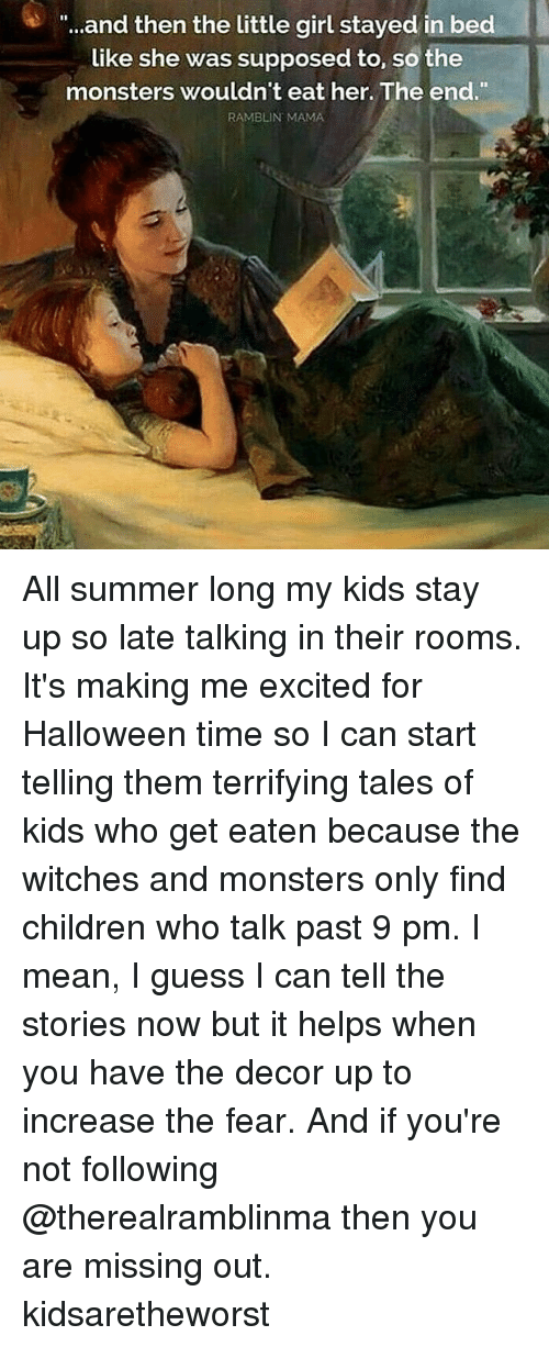 """In Bed Like: """"..and then the little girl stayed in bed  like she was supposed to, so the  monsters wouldn't eat her. The end.""""  RAMBLIN MAMA All summer long my kids stay up so late talking in their rooms. It's making me excited for Halloween time so I can start telling them terrifying tales of kids who get eaten because the witches and monsters only find children who talk past 9 pm. I mean, I guess I can tell the stories now but it helps when you have the decor up to increase the fear. And if you're not following @therealramblinma then you are missing out. kidsaretheworst"""