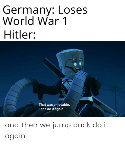 and then: and then we jump back do it again