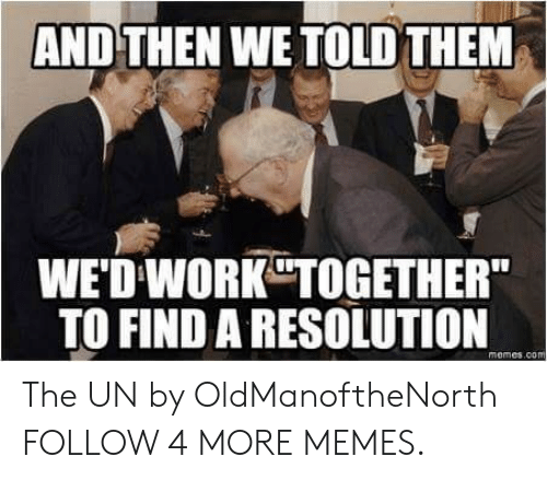 "Resolution Memes: AND THEN WE TOLD THEM  WE'D WORK TOGETHER""  TO FIND A RESOLUTION  memes.com The UN by OldManoftheNorth FOLLOW 4 MORE MEMES."