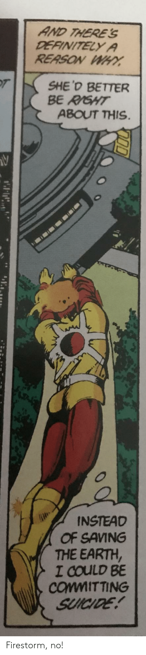 Definitely, Earth, and Suicide: AND THERE'  DEFINITELY A  REASON WHY  T  SHE'D BETTER  BE RISHT  ABOUT THIS.  INSTEAD  OF SAVING  THE EARTH,  I COULD BE  COMMITTING  SUICIDE! Firestorm, no!