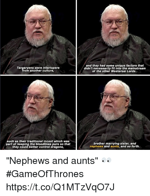 """Memes, Dragons, and 🤖: and they had some unique factors that  didn't necessarily fit into the mainstream  of the other Westerosi Lords.  rom another culture  such as their traditional incest which was  part of keeping the bloodlines pure so that  they could better controi dragons,  brother marrying sister, and  nephews and aunts, and so forth. """"Nephews and aunts"""" 👀 #GameOfThrones https://t.co/Q1MTzVqO7J"""