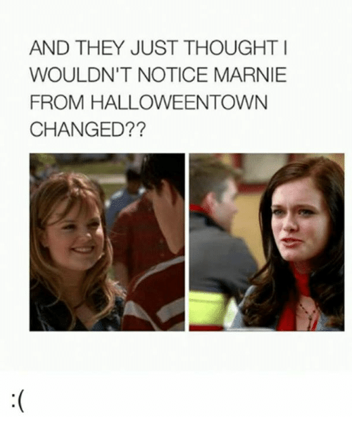 marni: AND THEY JUST THOUGHT I  WOULDN'T NOTICE MARNIE  FROM HALLOWEEN TOWN  CHANGED??