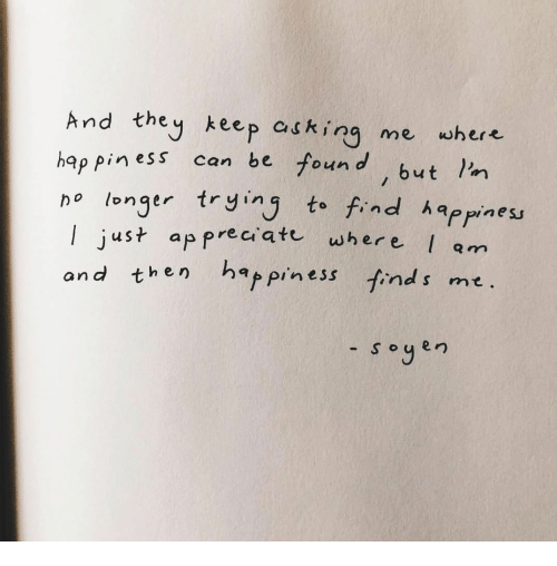 Find Happiness: And they keep askir me whe  hap pin ess can be found, but I'n  piness can be four  o longer tr ying to find happiness  l j  ust ap preci ate where  am  hen ha piness finds me.