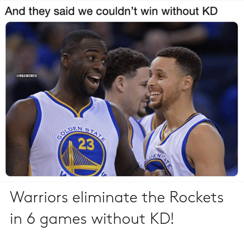 Nba, Games, and Warriors: And they said we couldn't win without KD  ONBAMEMES  2  23  Ca Warriors eliminate the Rockets in 6 games without KD!