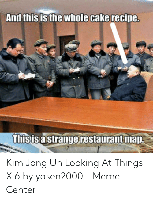 Kim Jong Un Looking At Things: And this is the whole cake recipe  hisisa strangerestaurant map Kim Jong Un Looking At Things X 6 by yasen2000 - Meme Center