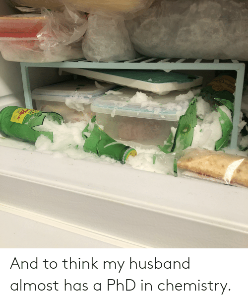 My Husband: And to think my husband almost has a PhD in chemistry.