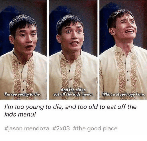 Memes, Good, and Kids: And too old to  cat off the kids menu.  I'm too young to die.  What a stupid age lam  I'm too young to die, and too old to eat off the  kids menu!  #jason mendoza #2x03 #the good place