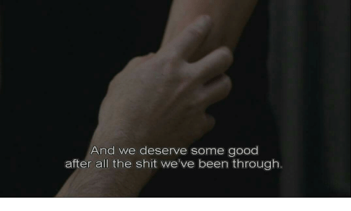 Shit, Good, and All The: And we deserve some good  after all the shit we've been through