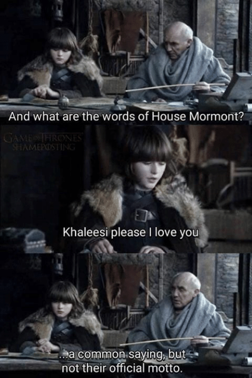 Game of Thrones, Love, and I Love You: And what are the words of House Mormont?  AMEPOS  Khaleesi please I love you  a common saying, but  not their official motto.