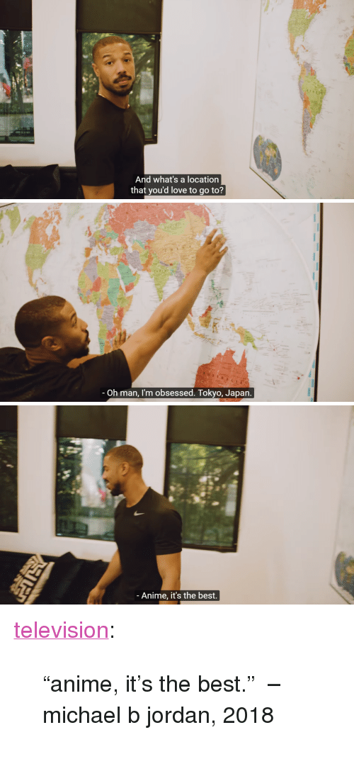 """Michael B. Jordan: And what's a location  that you'd love to go to?   A u  Oh man, I'm obsessed. Tokyo, Japan   - Anime, it's the best. <p><a href=""""https://television.tumblr.com/post/171032885387/anime-its-the-best-michael-b-jordan-2018"""" class=""""tumblr_blog"""" target=""""_blank"""">television</a>:</p><blockquote><p>""""anime, it's the best.""""  –michael b jordan, 2018</p></blockquote>"""
