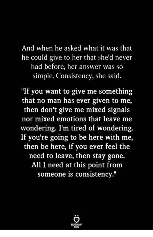 "Consistency, Never, and Simple: And when he asked what it was that  he could give to her that she'd never  had before, her answer was so  simple. Consistency, she said.  ""If you want to give me something  that no man has ever given to me,  then don't give me mixed signals  nor mixed emotions that leave me  wondering. I'm tired of wondering.  If you're going to be here with me,  then be here, if you ever feel the  need to leave, then stay gone.  All I need at this point from  someone is consistency."""