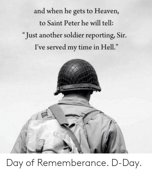 "d-day: and when he gets to Heaven,  to Saint Peter he will tell:  "" Just another soldier reporting, Sir.  I've served my time in Hell Day of Rememberance. D-Day."