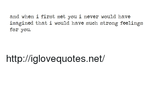 Http, Strong, and Never: and when i first met you i never would have  imagined that i would have such strong feelings  for you. http://iglovequotes.net/
