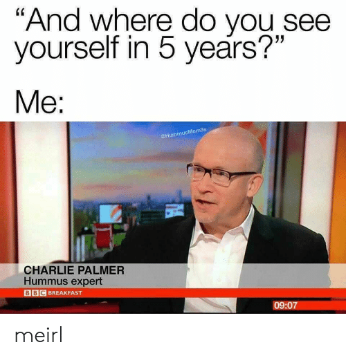 "Charlie, Breakfast, and Hummus: ""And where do you see  yourself in 5 years?""  Мe:  @HummusMem3s  CHARLIE PALMER  Hummus expert  BBC BREAKFAST  09:07 meirl"