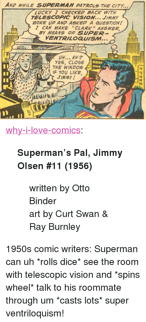 """olsen: AND WHILE SUPERMAN PATROLS THE CITY...  LUCKY 1 CHECKED BACK WITH  TELESCOPIC VISION... JIMMY  WOKE UP AND ASKED A QUESTION!  T CAN MAKE """"CLARK"""" ANSWER  BY MEANS OF SUPER  VENTRILOQUISM...  YES, CLOSE  THE WINDOW  IF YOU LIKE  fig  TIMMY  RD <p><a href=""""http://why-i-love-comics.tumblr.com/post/174609695256/supermans-pal-jimmy-olsen-11-1956-written-by"""" class=""""tumblr_blog"""">why-i-love-comics</a>:</p><blockquote> <p><b>Superman's Pal, Jimmy Olsen #11 (1956)</b></p> <blockquote><p>written by Otto Binder<br/>art by Curt Swan &amp; Ray Burnley</p></blockquote> </blockquote><p>1950s comic writers: Superman can uh *rolls dice* see the room with telescopic vision and *spins wheel* talk to his roommate through um *casts lots* super ventriloquism!</p>"""