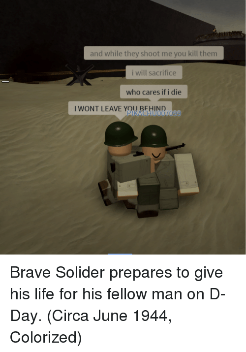 d-day: and while they shoot me you kill them  i will sacrifice  who cares if i die  I WONT LEAVE YOU  UNR-  PIKACHU0070'9 Brave Solider prepares to give his life for his fellow man on D-Day. (Circa June 1944, Colorized)