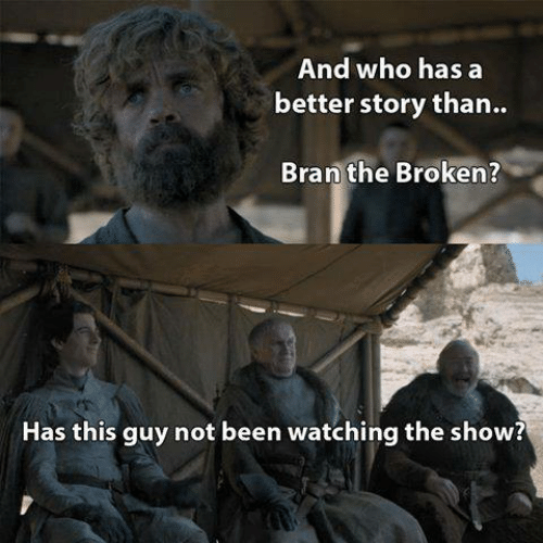 Game of Thrones, Been, and Bran: And who has a  better story than..  Bran the Broken?  Has this guy not been watching the show?