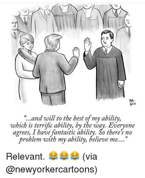 "relevent: ""..and will to the best of my ability,  which is terrific ability, by the way. Everyone  agrees, I have fantastic ability. So there no  problem with my ability, believe me. Relevant. 😂😂😂 (via @newyorkercartoons)"