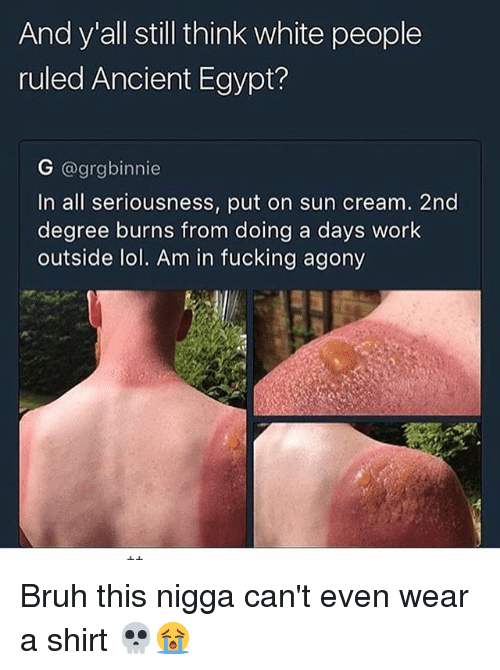 ancient egypt: And y all still think white people  ruled Ancient Egypt?  G @grgbinnie  In all seriousness, put on sun cream. 2nd  degree burns from doing a days work  outside lol. Am in fucking agony Bruh this nigga can't even wear a shirt 💀😭