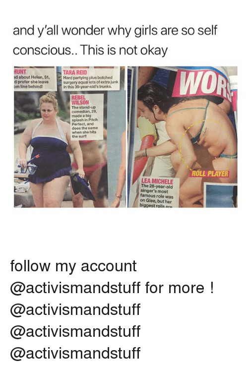 Glee: and y'all wonder why girls are so self  conscious.. This is not okay  HUNT  d about Helen, 51,  d prefer she leave  om line behind!  TARA REID  Hard partying plus botched  surgery equal lots of extra junk  in this 39-year-old's trunks  WO  REBEL  WILSON  The stand-up  comedian, 29,  made a big  splash in Pitch  Perfect, and  does the same  when she hits  the surf  ROLL PLAYER  LEA MICHELE  The 28-year-old  singer's most  famous role was  on Glee, but her  biggest rolls a follow my account @activismandstuff for more ! @activismandstuff @activismandstuff @activismandstuff
