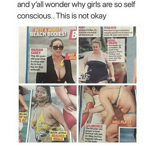 28 Year Old: and y'all wonder why girls are so self  conscious.. This is not okay  TARA REID  BEST & WORST  BEACH BODIES!  SUNT  d about Helen, 51,  d preter she leave surgery equal lots ofextra junk  Handpartying plus botched  m lne behing  in this 39 year-old's trunks.  REBEL  İLSON  The stand-up  MARIAH  CAREY  The 40-year-  old pop diva  is a big star.  made a big  splash in Pich  Perfect, and  does the same  when she hts  the surt  WAY  UC  As in too  big for thits  wetsuit!  OLLINS  S 821  ROLL PLAYER  QUEEN LATIFA  BEACHE  WHALE  LEA MICHELE  The 28 year-old  singer's most  famous role was  on Glee, but her  biggest rolls are  her